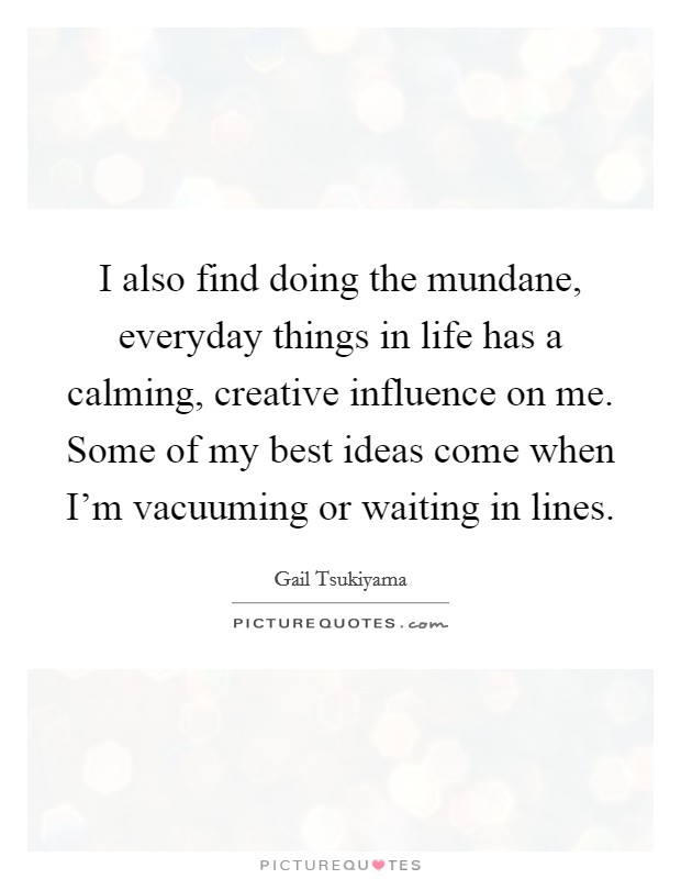 I also find doing the mundane, everyday things in life has a calming, creative influence on me. Some of my best ideas come when I'm vacuuming or waiting in lines Picture Quote #1