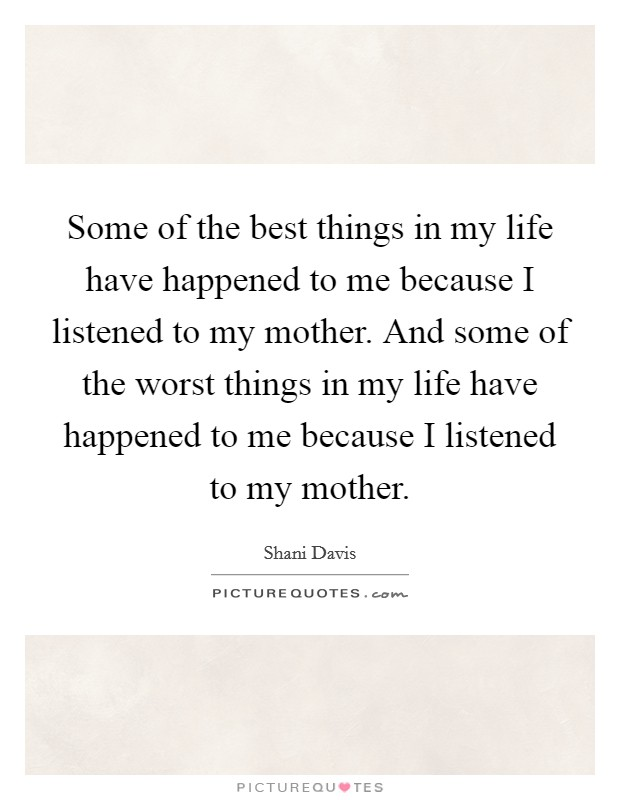 Some of the best things in my life have happened to me because I listened to my mother. And some of the worst things in my life have happened to me because I listened to my mother Picture Quote #1