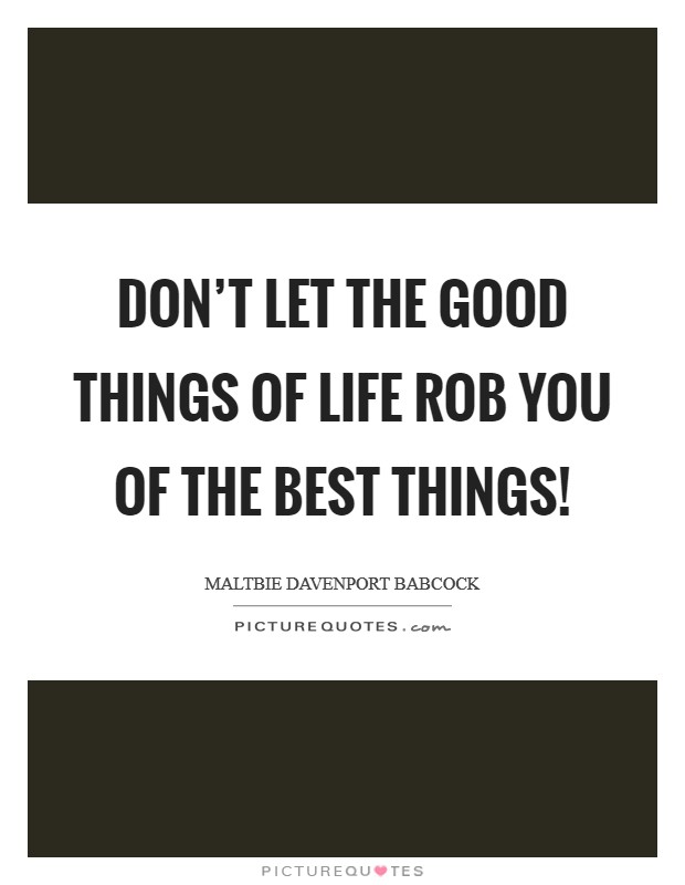 Don't let the good things of life rob you of the best things! Picture Quote #1