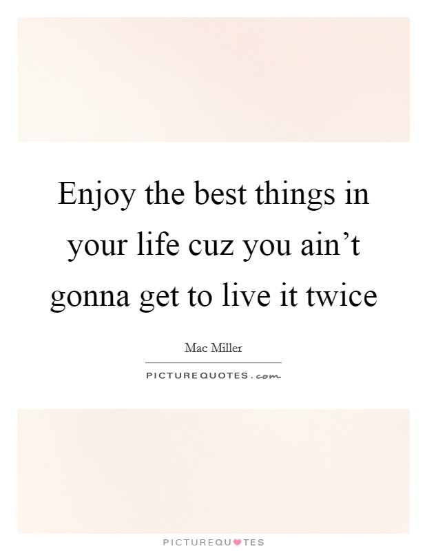 Enjoy the best things in your life cuz you ain't gonna get to live it twice Picture Quote #1
