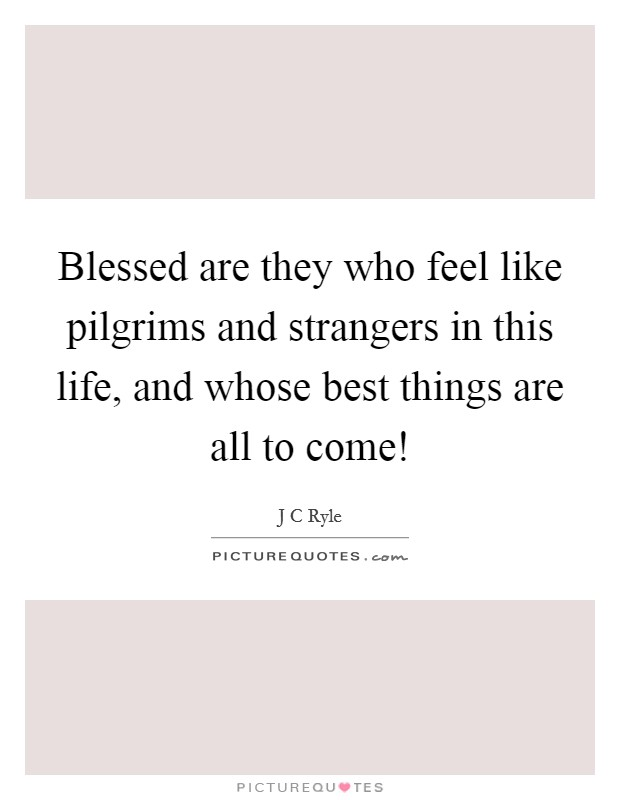 Blessed are they who feel like pilgrims and strangers in this life, and whose best things are all to come! Picture Quote #1