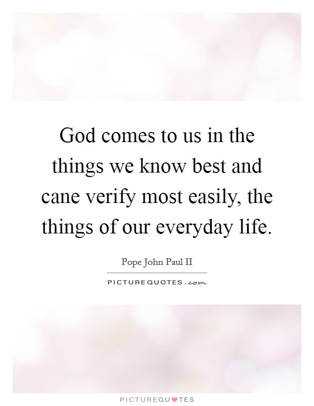 God comes to us in the things we know best and cane verify most easily, the things of our everyday life Picture Quote #1