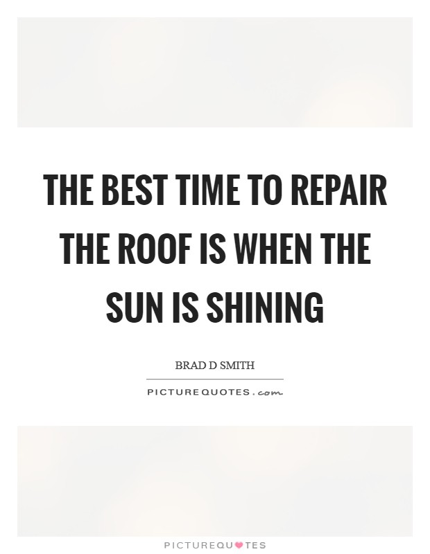 The best time to repair the roof is when the sun is shining Picture Quote #1