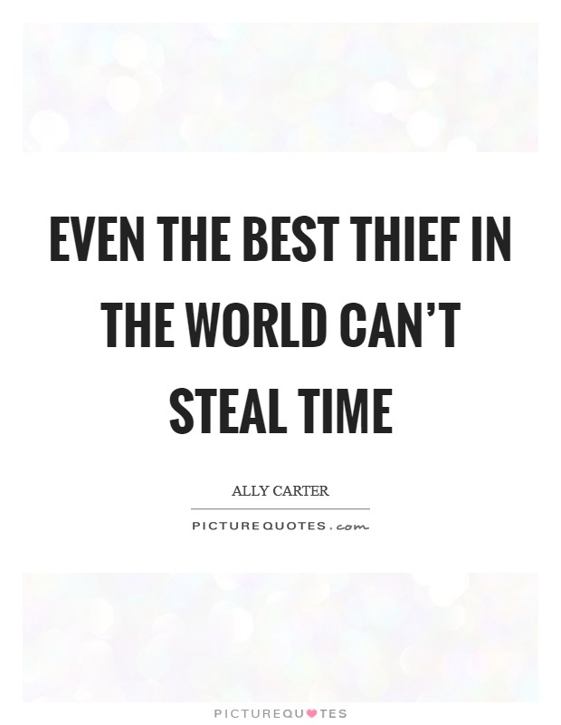 Even the best thief in the world can't steal time Picture Quote #1