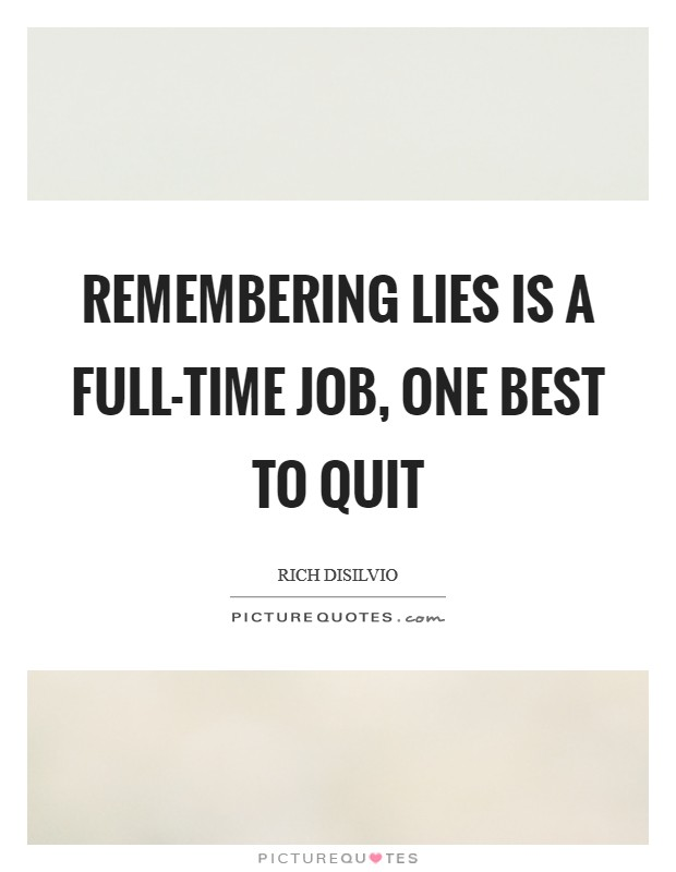 Remembering lies is a full-time job, one best to quit Picture Quote #1