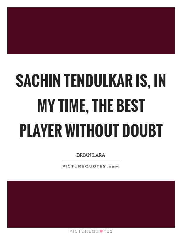 Sachin Tendulkar is, in my time, the best player without doubt Picture Quote #1