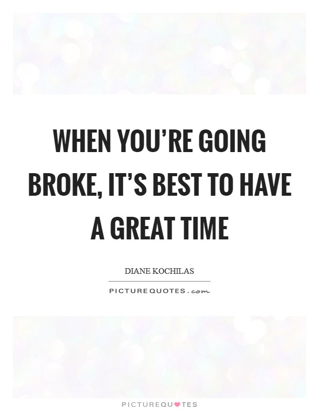 When you're going broke, it's best to have a great time Picture Quote #1