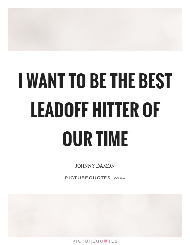 I want to be the best leadoff hitter of our time Picture Quote #1
