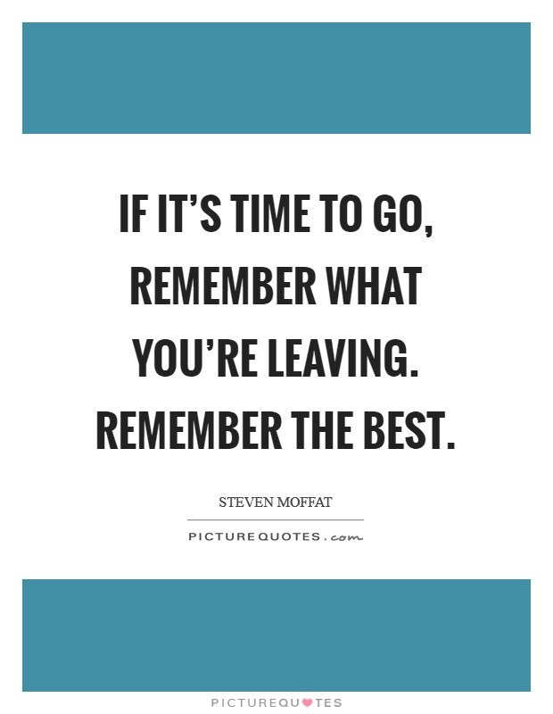 If it's time to go, remember what you're leaving. Remember the best Picture Quote #1