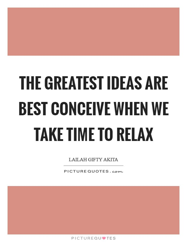 The greatest ideas are best conceive when we take time to relax Picture Quote #1