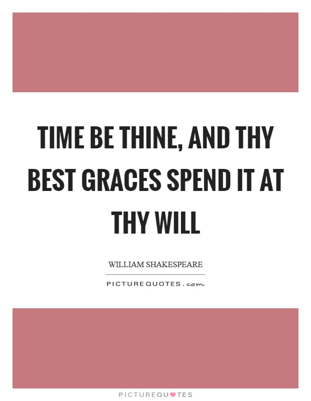 Time be thine, And thy best graces spend it at thy will Picture Quote #1