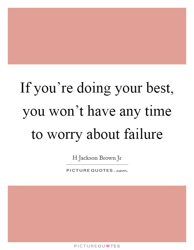 If you're doing your best, you won't have any time to worry about failure Picture Quote #1
