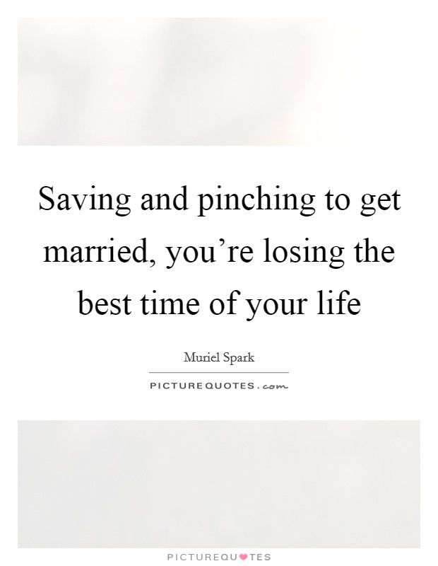 Saving and pinching to get married, you're losing the best time of your life Picture Quote #1