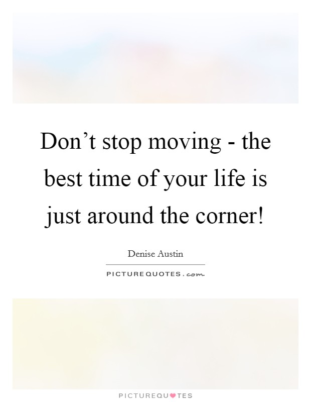Don't stop moving - the best time of your life is just around the corner! Picture Quote #1