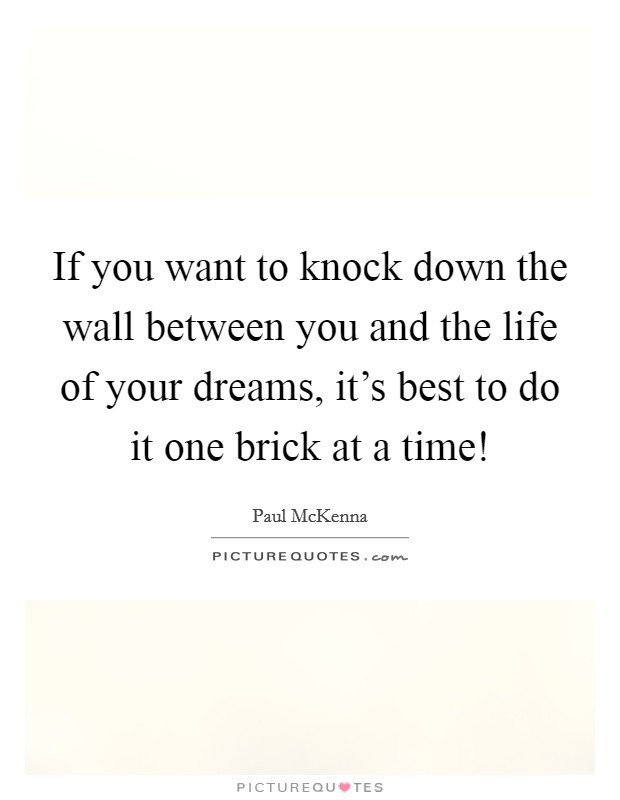 If you want to knock down the wall between you and the life of your dreams, it's best to do it one brick at a time! Picture Quote #1