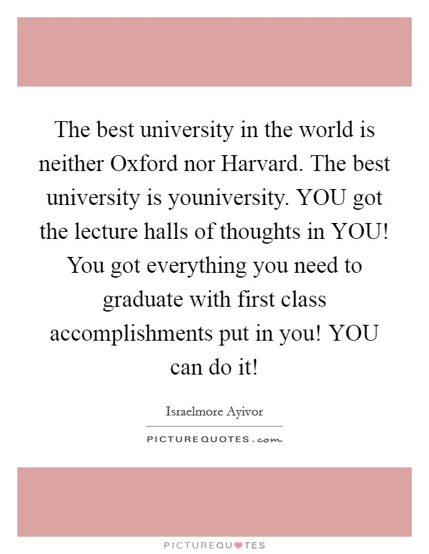 The best university in the world is neither Oxford nor Harvard. The best university is youniversity. YOU got the lecture halls of thoughts in YOU! You got everything you need to graduate with first class accomplishments put in you! YOU can do it! Picture Quote #1
