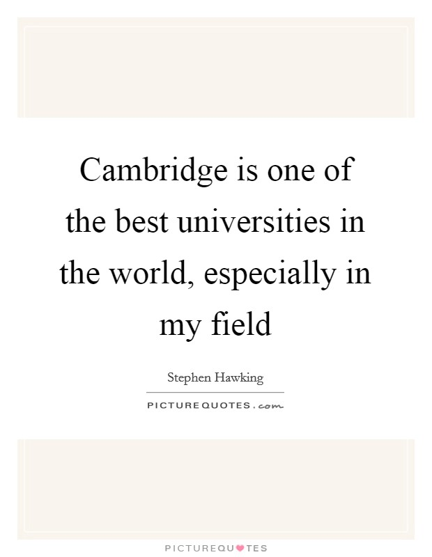 Cambridge is one of the best universities in the world, especially in my field Picture Quote #1