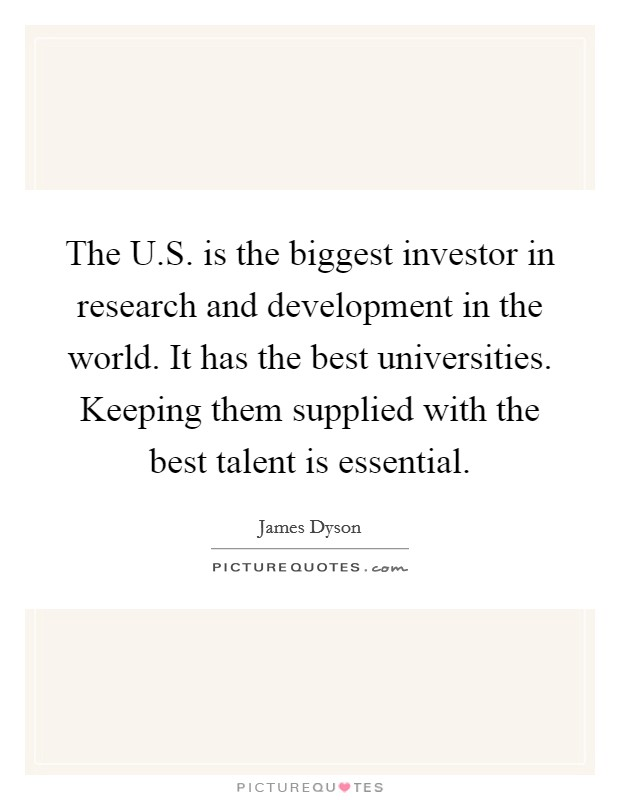 The U.S. is the biggest investor in research and development in the world. It has the best universities. Keeping them supplied with the best talent is essential Picture Quote #1