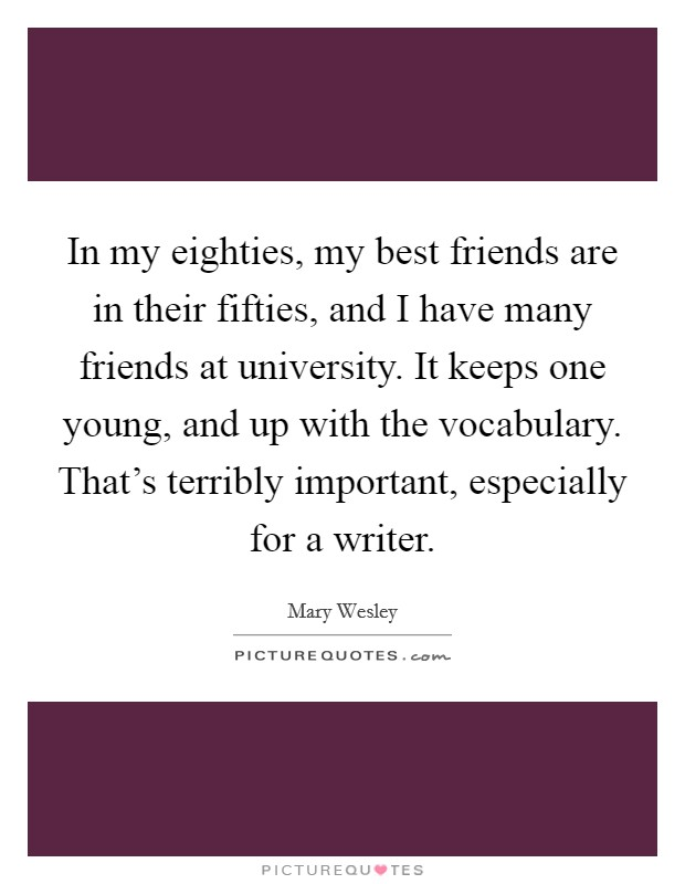 In my eighties, my best friends are in their fifties, and I have many friends at university. It keeps one young, and up with the vocabulary. That's terribly important, especially for a writer Picture Quote #1