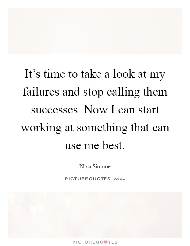 It's time to take a look at my failures and stop calling them successes. Now I can start working at something that can use me best Picture Quote #1