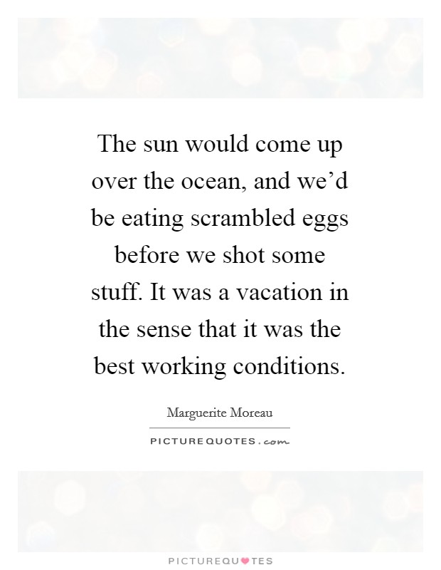 The sun would come up over the ocean, and we'd be eating scrambled eggs before we shot some stuff. It was a vacation in the sense that it was the best working conditions Picture Quote #1