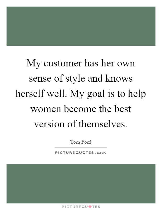 My customer has her own sense of style and knows herself well. My goal is to help women become the best version of themselves. Picture Quote #1