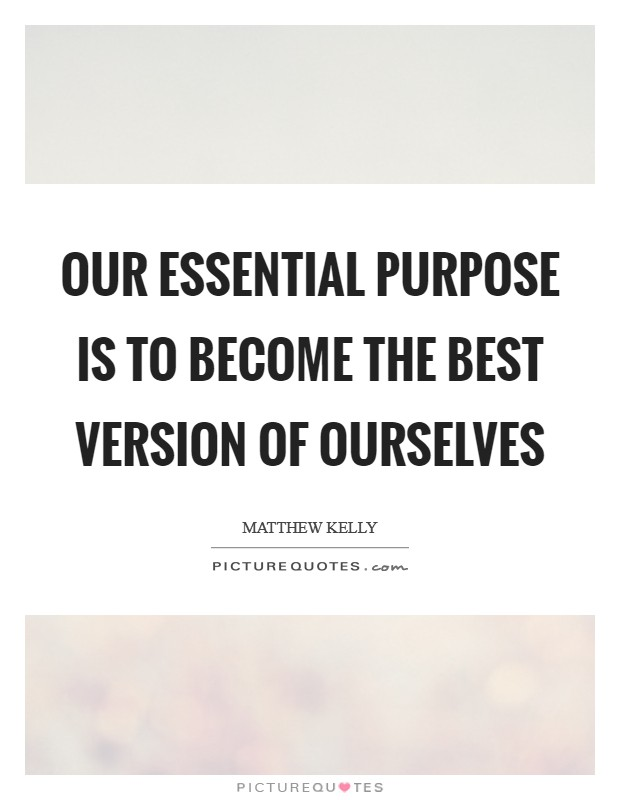 Our essential purpose is to become the best version of ourselves Picture Quote #1
