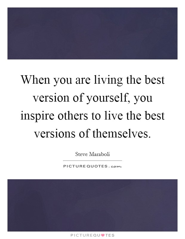 When you are living the best version of yourself, you inspire others to live the best versions of themselves Picture Quote #1