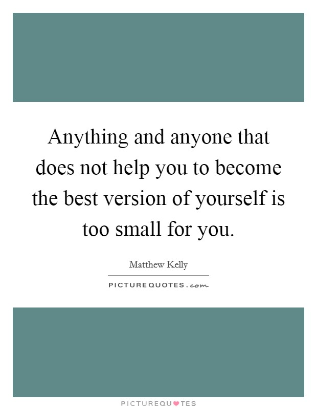Anything and anyone that does not help you to become the best version of yourself is too small for you Picture Quote #1