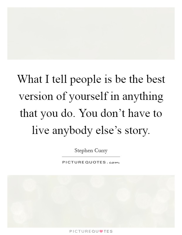 What I tell people is be the best version of yourself in anything that you do. You don't have to live anybody else's story. Picture Quote #1
