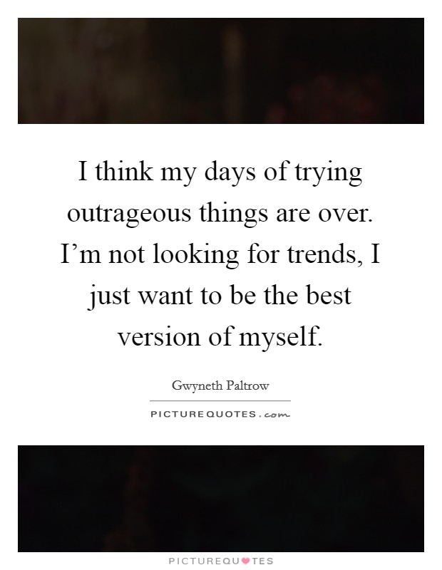I think my days of trying outrageous things are over. I'm not looking for trends, I just want to be the best version of myself Picture Quote #1