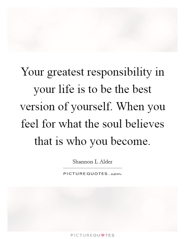 Your greatest responsibility in your life is to be the best version of yourself. When you feel for what the soul believes that is who you become Picture Quote #1