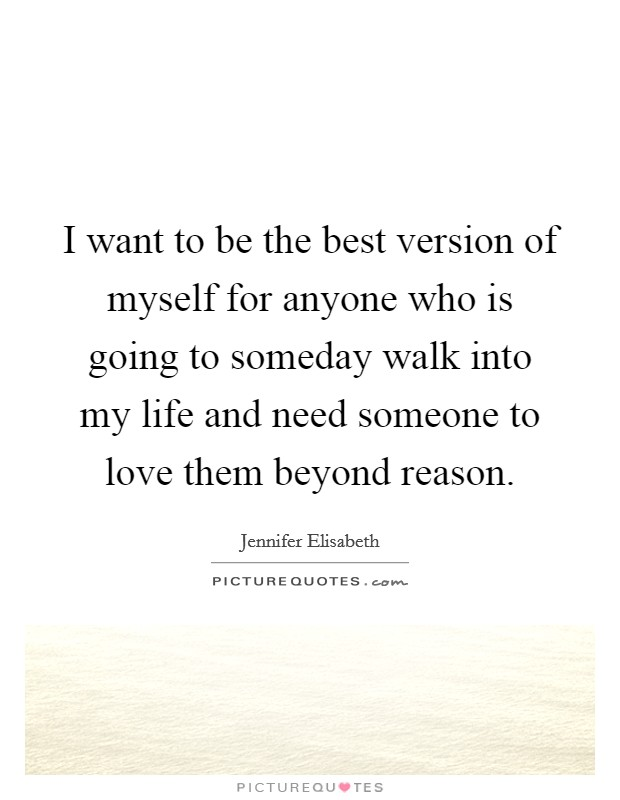 I want to be the best version of myself for anyone who is going to someday walk into my life and need someone to love them beyond reason Picture Quote #1