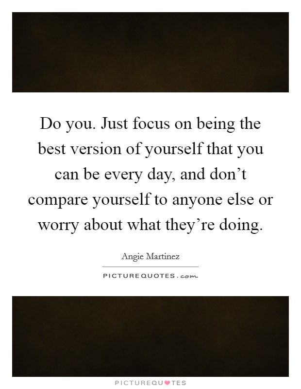 Do you. Just focus on being the best version of yourself that you can be every day, and don't compare yourself to anyone else or worry about what they're doing Picture Quote #1