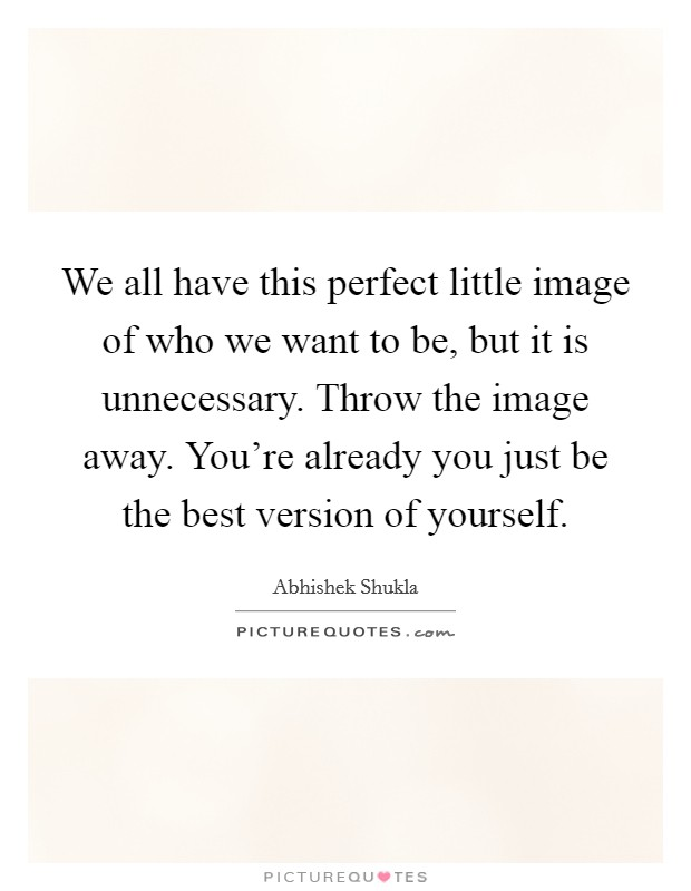 We all have this perfect little image of who we want to be, but it is unnecessary. Throw the image away. You're already you just be the best version of yourself. Picture Quote #1