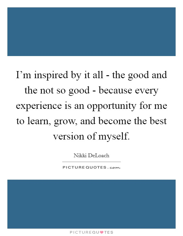 I'm inspired by it all - the good and the not so good - because every experience is an opportunity for me to learn, grow, and become the best version of myself Picture Quote #1