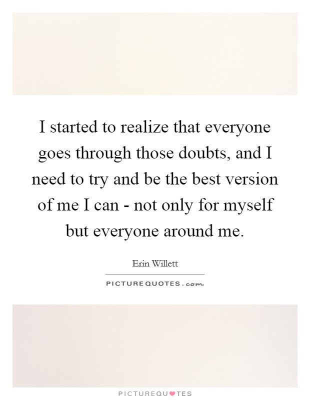 I started to realize that everyone goes through those doubts, and I need to try and be the best version of me I can - not only for myself but everyone around me Picture Quote #1