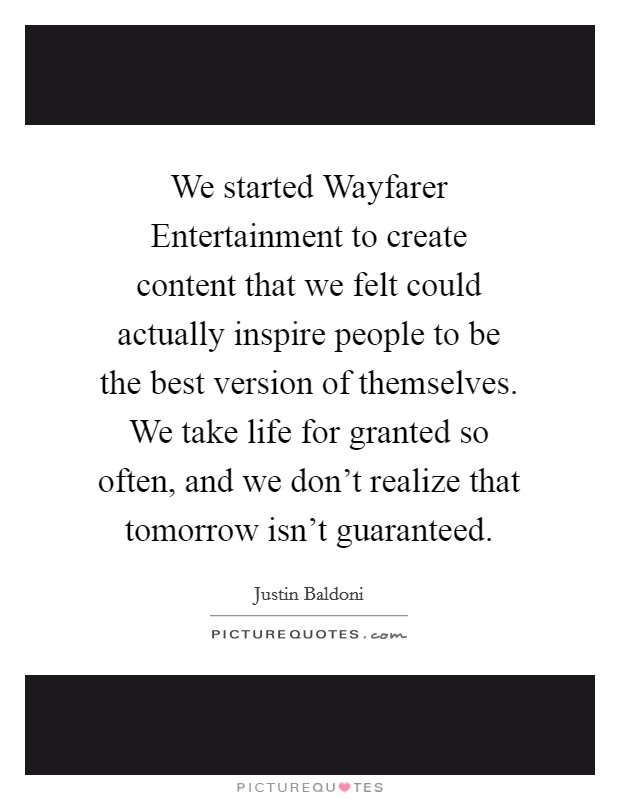 We started Wayfarer Entertainment to create content that we felt could actually inspire people to be the best version of themselves. We take life for granted so often, and we don't realize that tomorrow isn't guaranteed Picture Quote #1