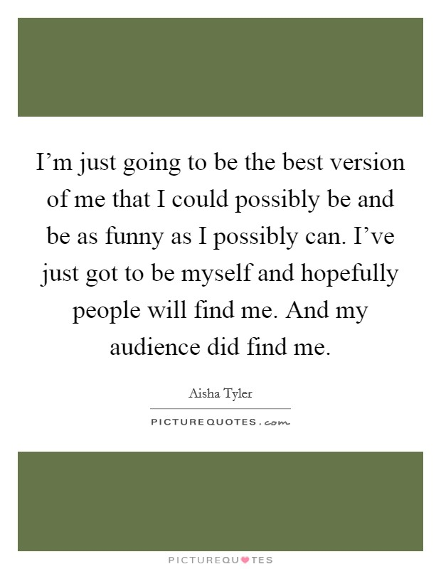 I'm just going to be the best version of me that I could possibly be and be as funny as I possibly can. I've just got to be myself and hopefully people will find me. And my audience did find me Picture Quote #1