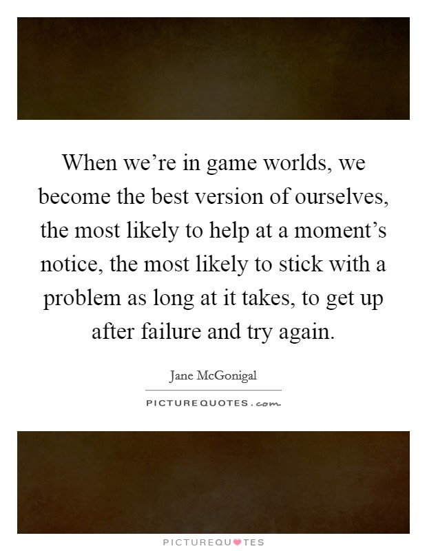 When we're in game worlds, we become the best version of ourselves, the most likely to help at a moment's notice, the most likely to stick with a problem as long at it takes, to get up after failure and try again Picture Quote #1