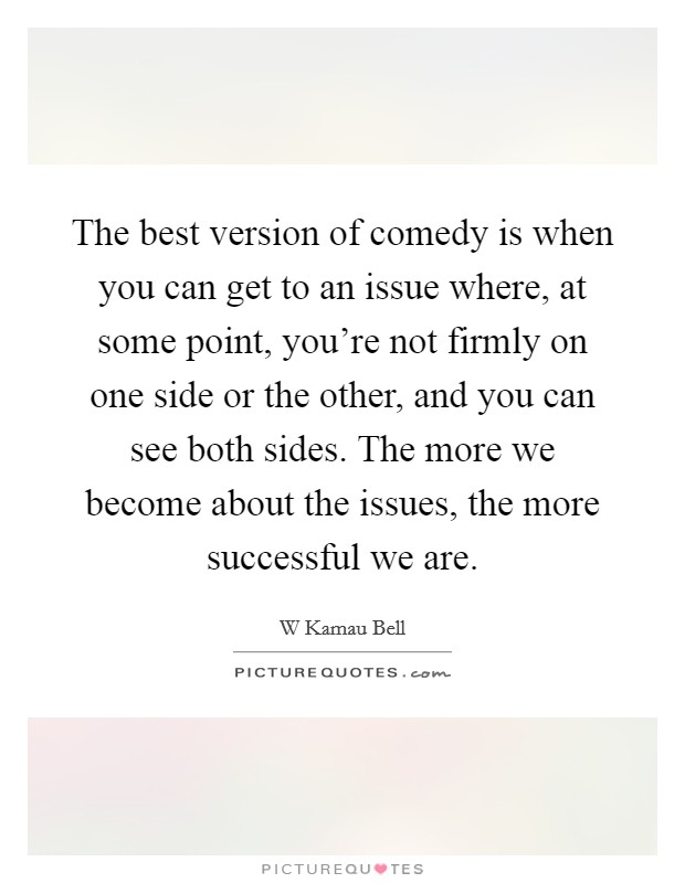 The best version of comedy is when you can get to an issue where, at some point, you're not firmly on one side or the other, and you can see both sides. The more we become about the issues, the more successful we are Picture Quote #1