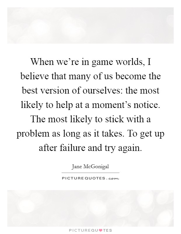 When we're in game worlds, I believe that many of us become the best version of ourselves: the most likely to help at a moment's notice. The most likely to stick with a problem as long as it takes. To get up after failure and try again Picture Quote #1