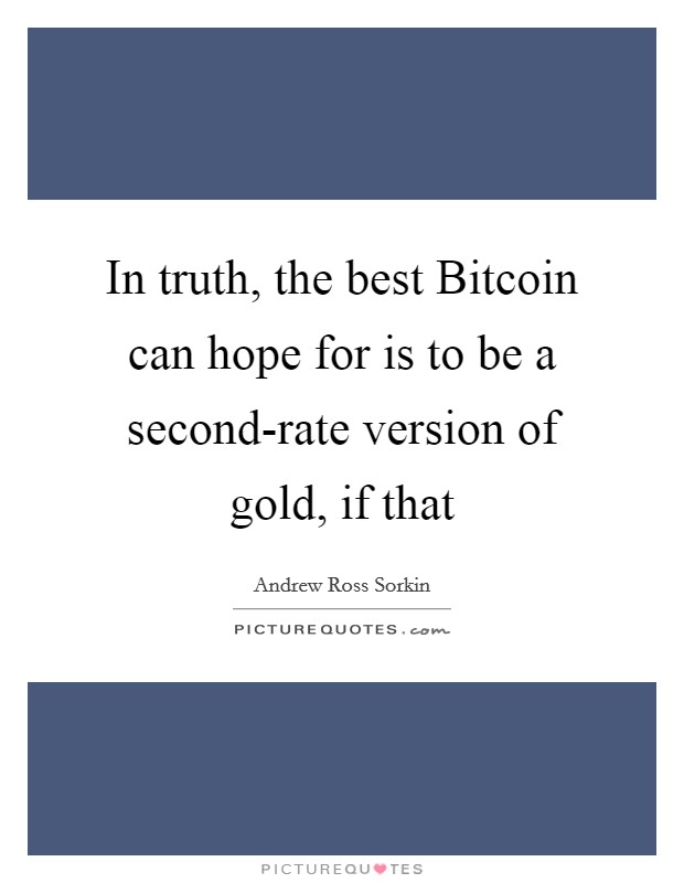 In truth, the best Bitcoin can hope for is to be a second-rate version of gold, if that Picture Quote #1