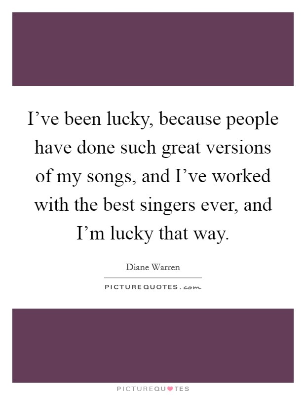 I've been lucky, because people have done such great versions of my songs, and I've worked with the best singers ever, and I'm lucky that way. Picture Quote #1