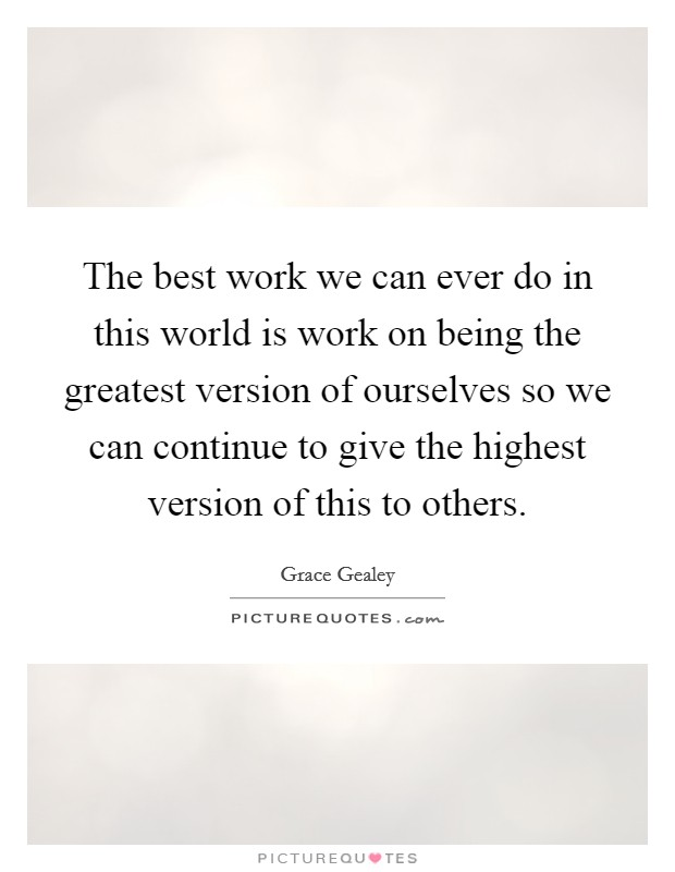 The best work we can ever do in this world is work on being the greatest version of ourselves so we can continue to give the highest version of this to others Picture Quote #1