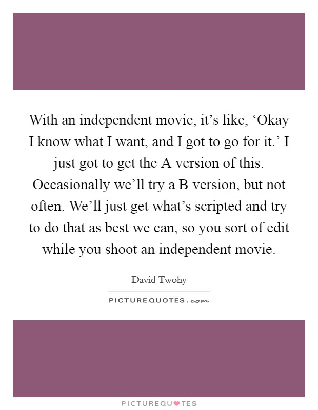 With an independent movie, it's like, 'Okay I know what I want, and I got to go for it.' I just got to get the A version of this. Occasionally we'll try a B version, but not often. We'll just get what's scripted and try to do that as best we can, so you sort of edit while you shoot an independent movie. Picture Quote #1