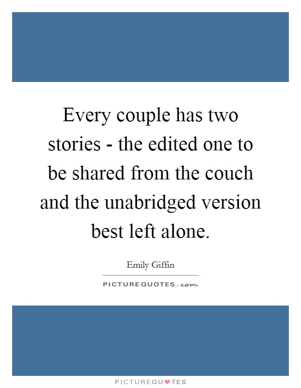 Every couple has two stories - the edited one to be shared from the couch and the unabridged version best left alone. Picture Quote #1