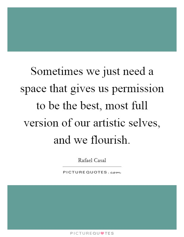 Sometimes we just need a space that gives us permission to be the best, most full version of our artistic selves, and we flourish Picture Quote #1