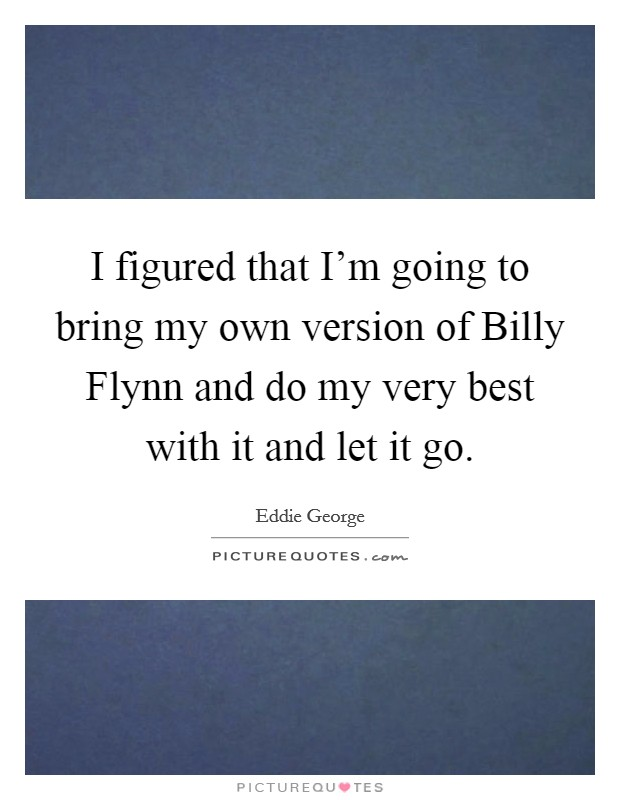 I figured that I'm going to bring my own version of Billy Flynn and do my very best with it and let it go. Picture Quote #1