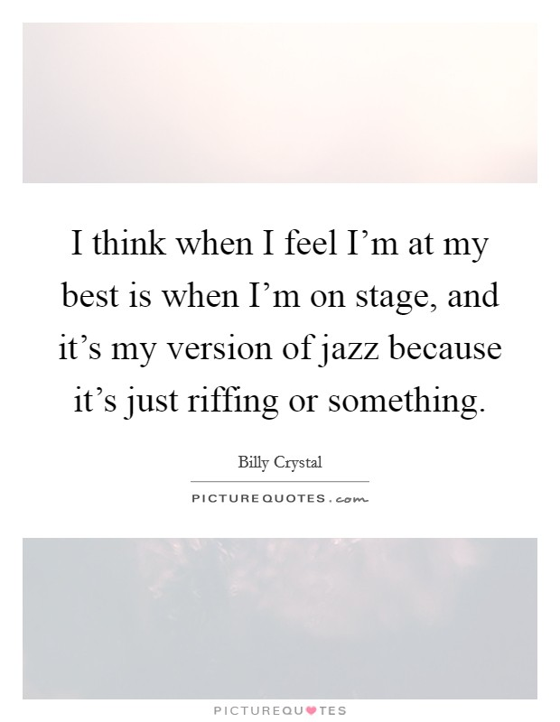 I think when I feel I'm at my best is when I'm on stage, and it's my version of jazz because it's just riffing or something Picture Quote #1